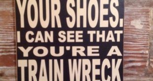 No, I Don't Need To Walk A Mile In Your Shoes. I Can See That You're A Train Wreck From All The Way Over Here. 12x18 wood sign funny sign
