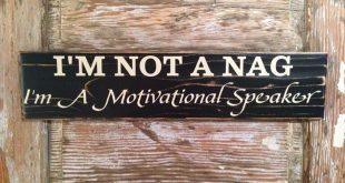 I'm Not A Nag. I'm A Motivational Speaker. Wood Sign